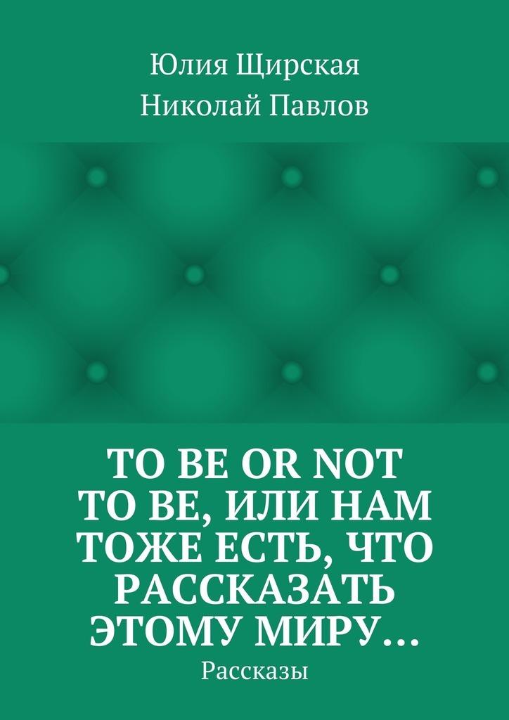 Николай Павлов, Юлия Щирская «Tobe ornot tobe, или Нам тоже есть, что рассказать этому миру… Рассказы»
