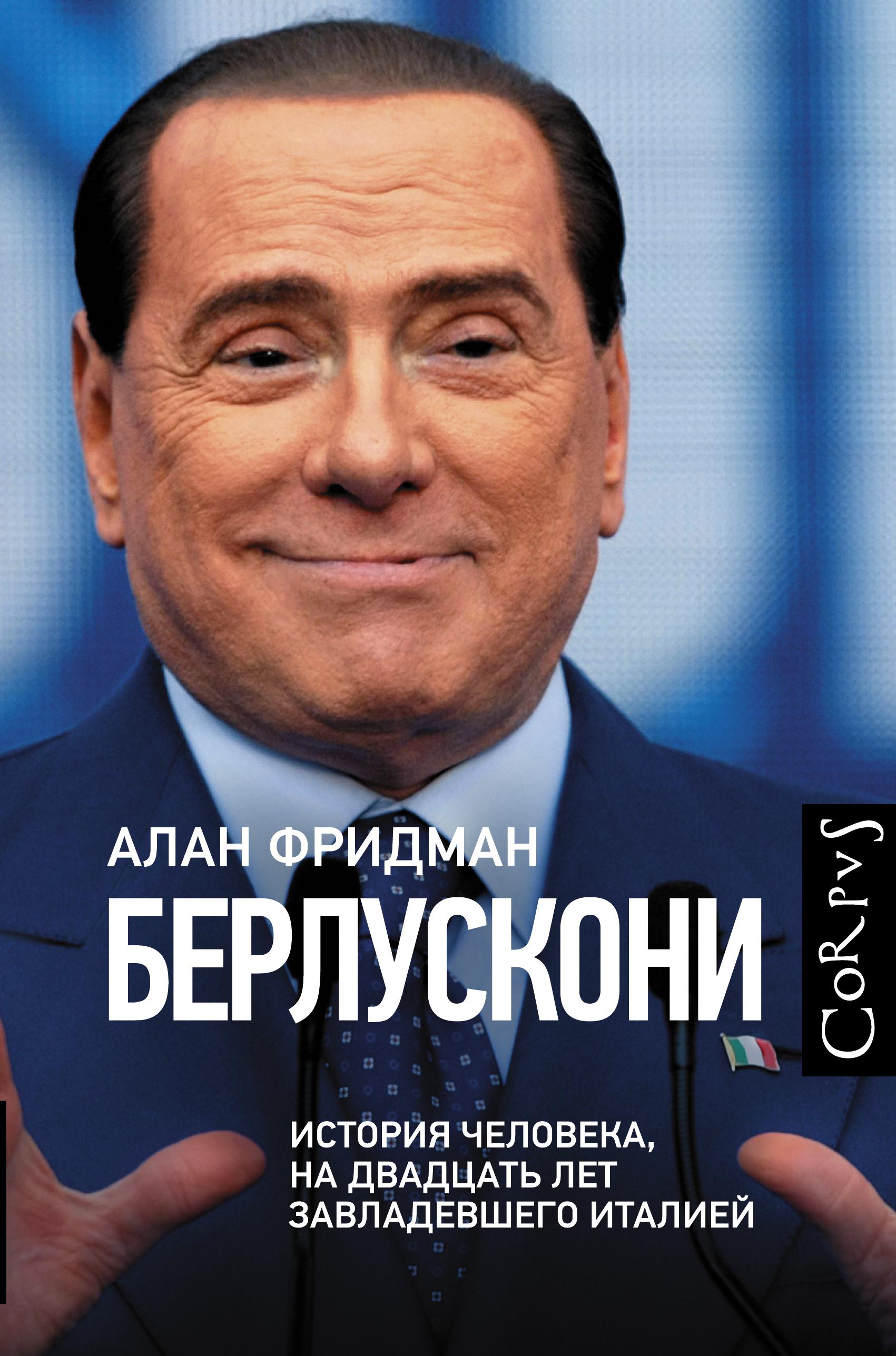 Алан Фридман «Берлускони. История человека, на двадцать лет завладевшего Италией»