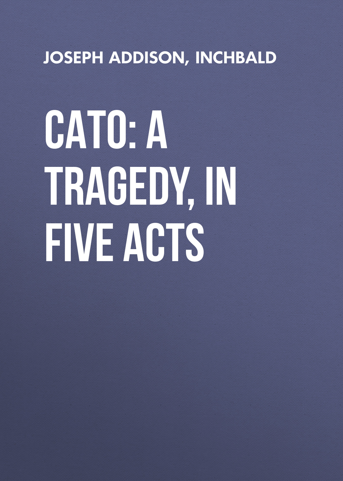 Cato: A Tragedy, in Five Acts