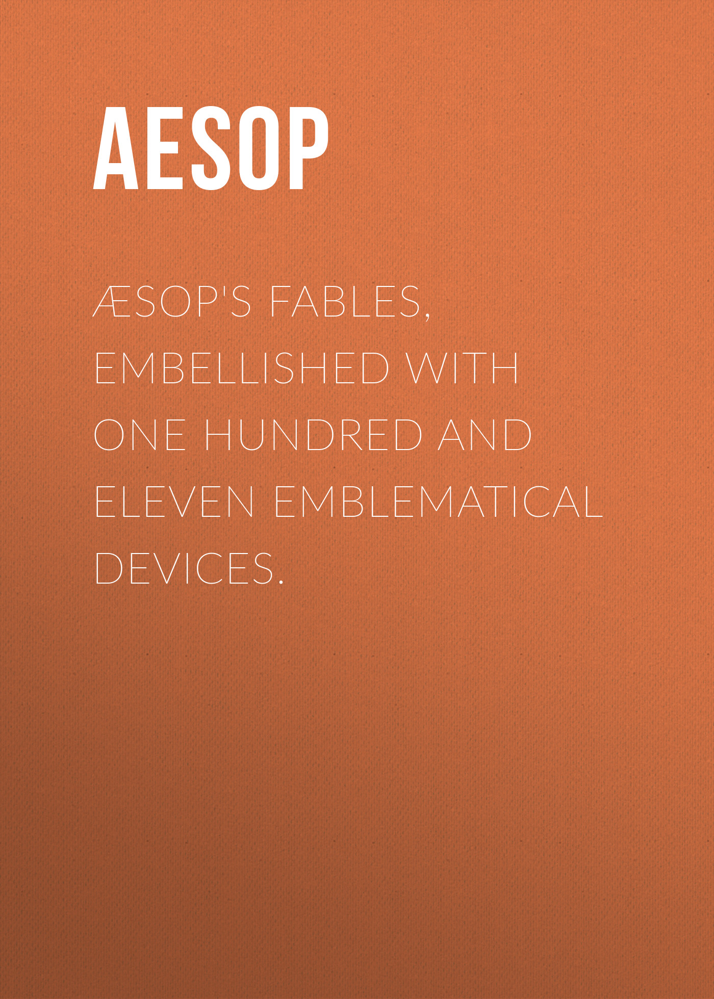 Æsop's Fables, Embellished with One Hundred and Eleven Emblematical Devices.