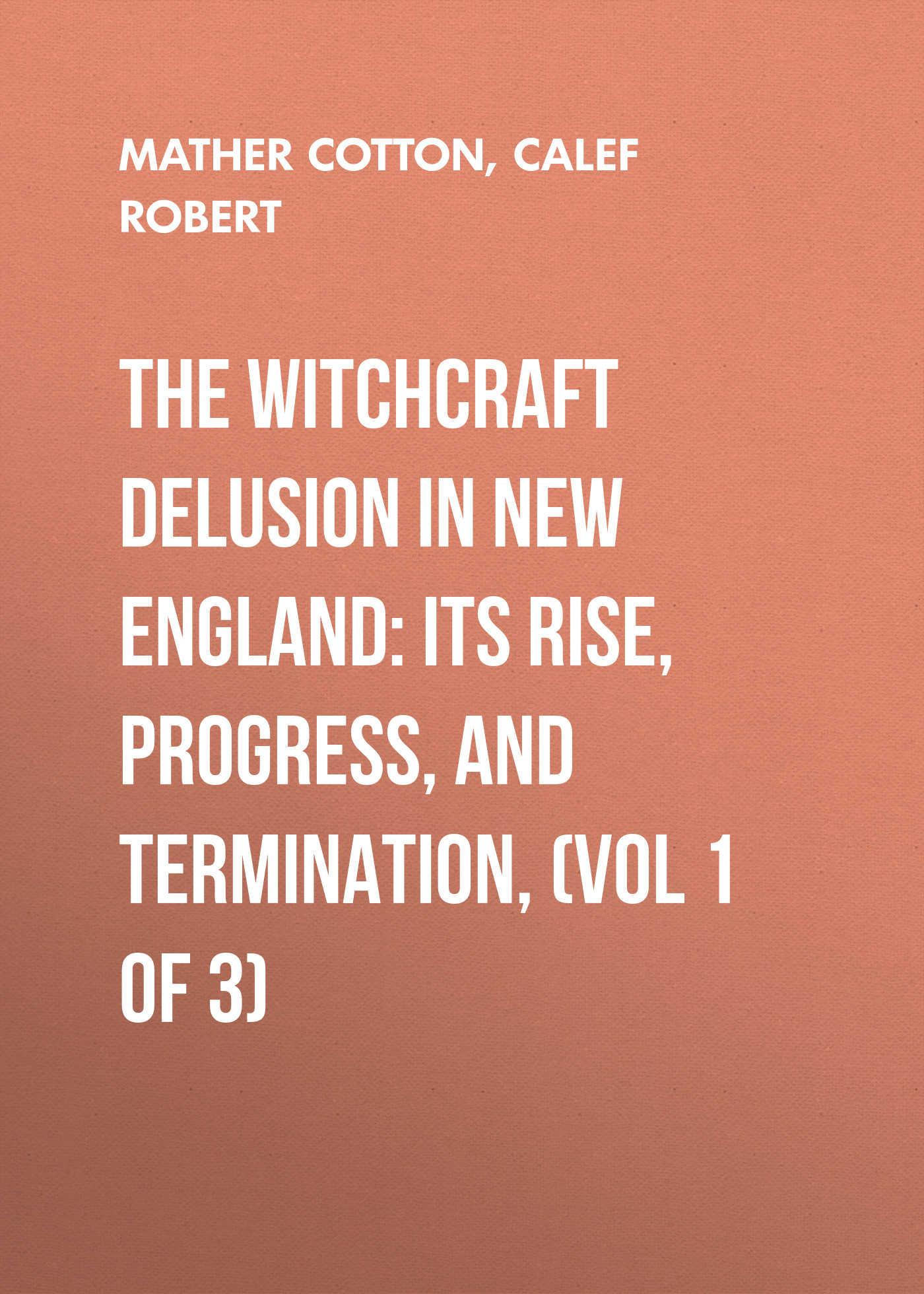The Witchcraft Delusion in New England: Its Rise, Progress, and Termination, (Vol 1 of 3)