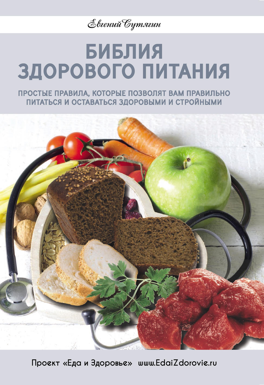 Евгений Сутягин «Библия здорового питания. Простые правила, которые позволят вам правильно питаться и оставаться здоровыми и стройными»