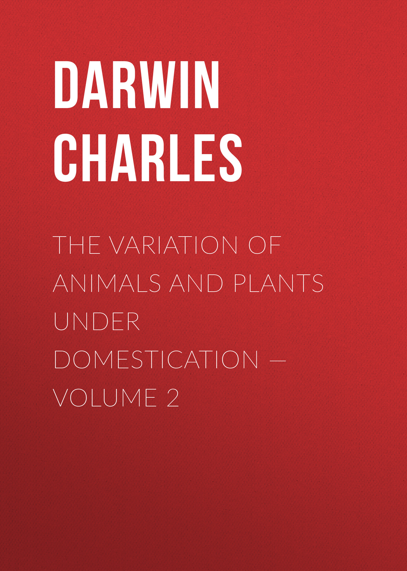 The Variation of Animals and Plants under Domestication— Volume 2