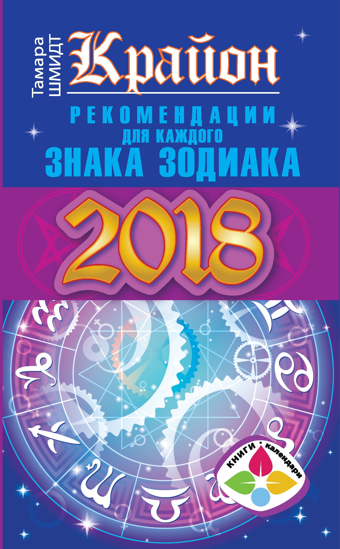 Тамара Шмидт «Крайон. Рекомендации для каждого знака Зодиака: 2018 год»