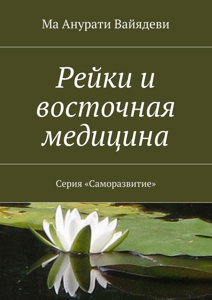 Ма Анурати Вайядеви «Рейки и восточная медицина. Серия «Саморазвитие»»