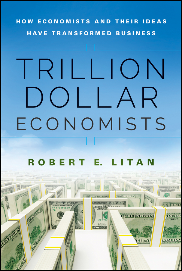 Trillion Dollar Economists. How Economists and Their Ideas have Transformed Business