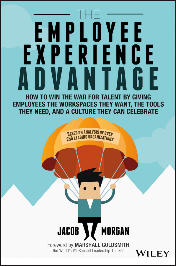 The Employee Experience Advantage. How to Win the War for Talent by Giving Employees the Workspaces they Want, the Tools they Need, and a Culture They Can Celebrate