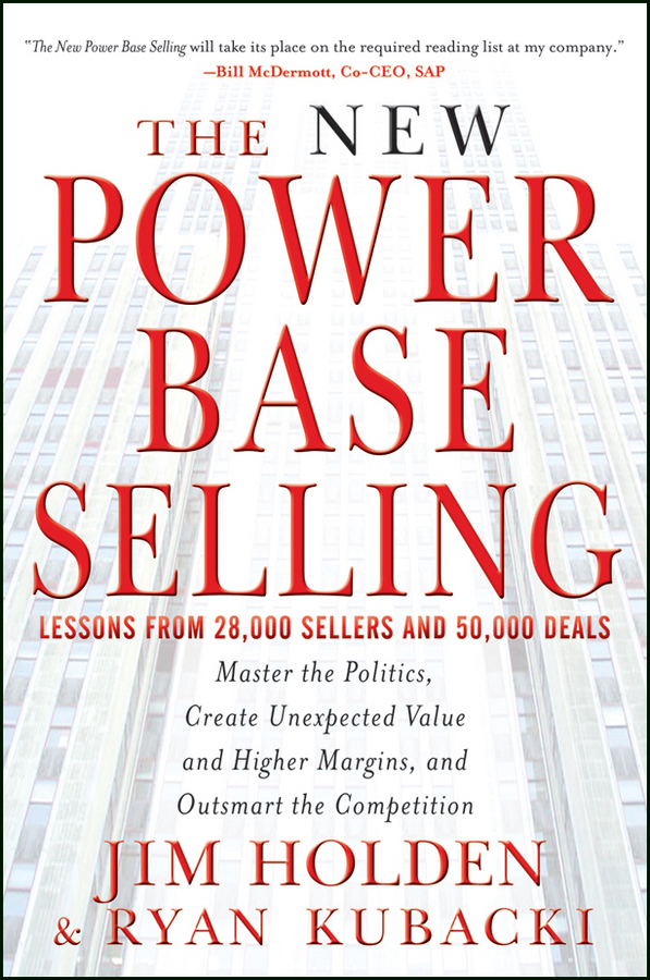 The New Power Base Selling. Master The Politics, Create Unexpected Value and Higher Margins, and Outsmart the Competition