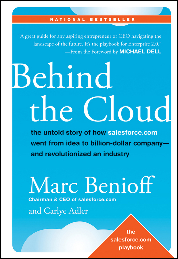 Behind the Cloud. The Untold Story of How Salesforce.com Went from Idea to Billion-Dollar Company-and Revolutionized an Industry