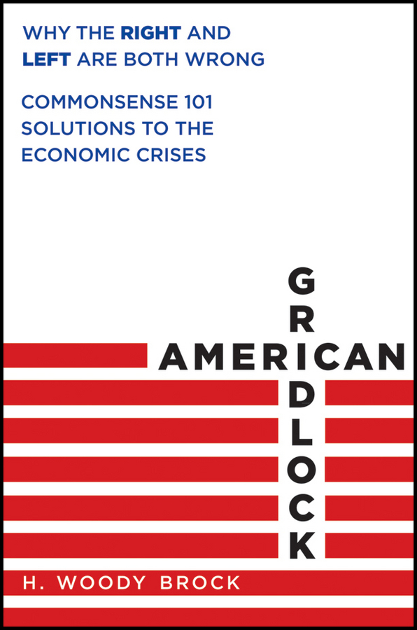 American Gridlock. Why the Right and Left Are Both Wrong - Commonsense 101 Solutions to the Economic Crises