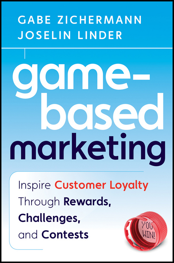 Game-Based Marketing. Inspire Customer Loyalty Through Rewards, Challenges, and Contests