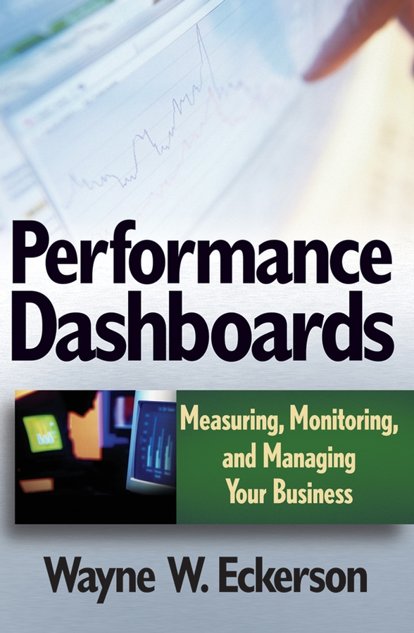 Performance Dashboards. Measuring, Monitoring, and Managing Your Business
