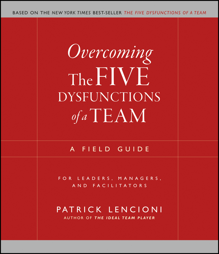 Overcoming the Five Dysfunctions of a Team. A Field Guide for Leaders, Managers, and Facilitators
