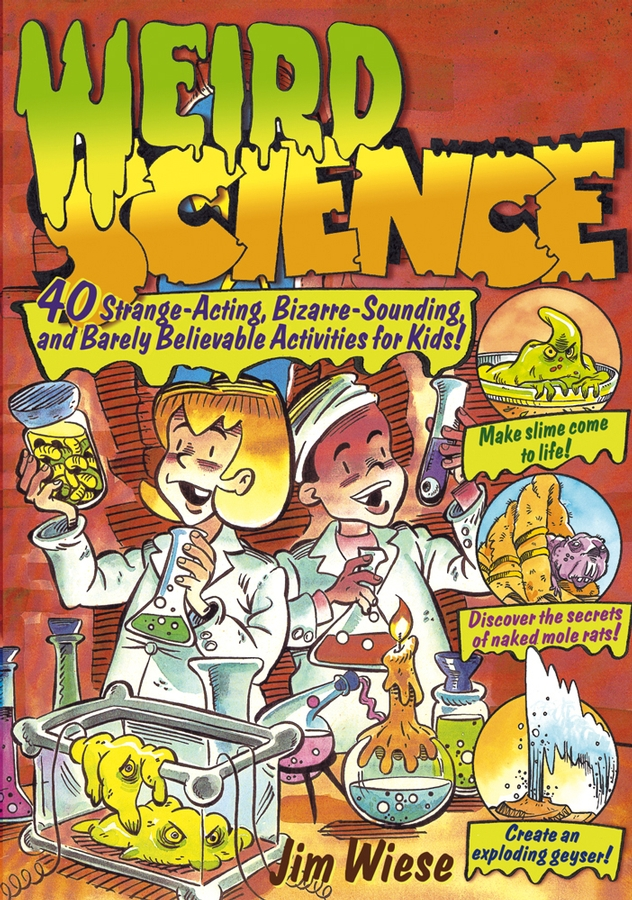 Weird Science. 40 Strange-Acting, Bizarre-Looking, and Barely Believable Activities for Kids