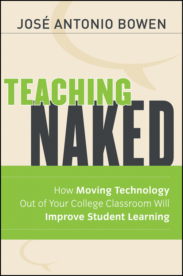 Teaching Naked. How Moving Technology Out of Your College Classroom Will Improve Student Learning