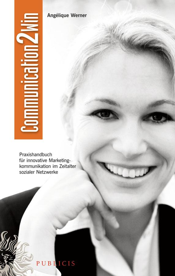 Communication2Win. Praxishandbuch für Innovative Marketingkommunikation im Zeitalter Sozialer Netzwerke
