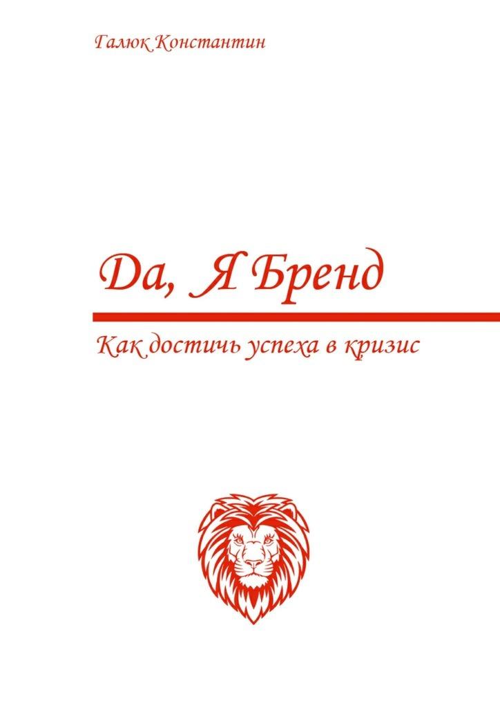 Константин Галюк «Да, я бренд. Как достичь успеха вкризис»
