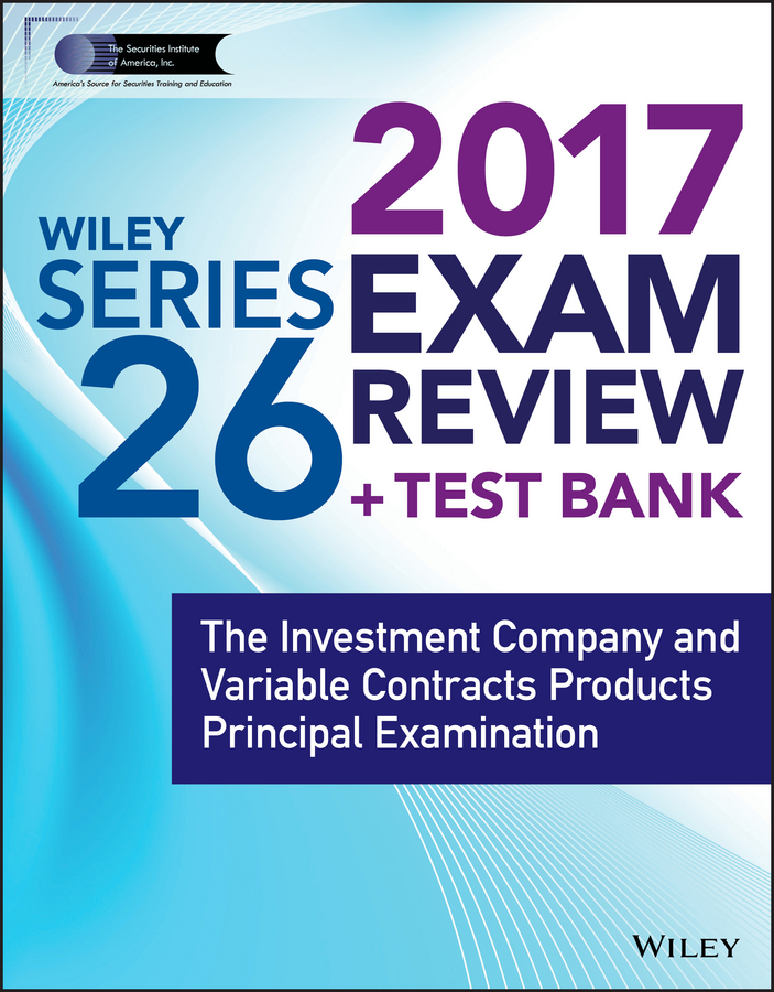 Wiley FINRA Series 26 Exam Review 2017. The Investment Company and Variable Contracts Products Principal Examination