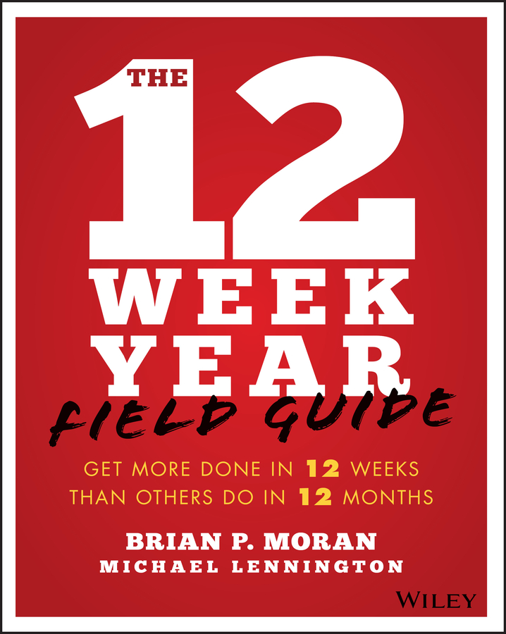 The 12 Week Year Field Guide. Get More Done In 12 Weeks Than Others Do In 12 Months