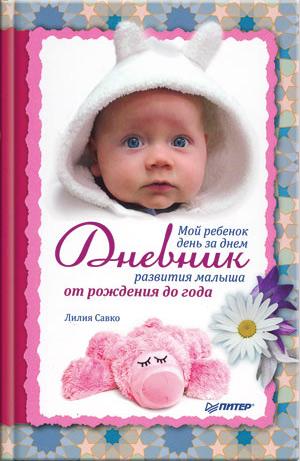 Мой ребенок день за днем. Дневник развития малыша от рождения до года
