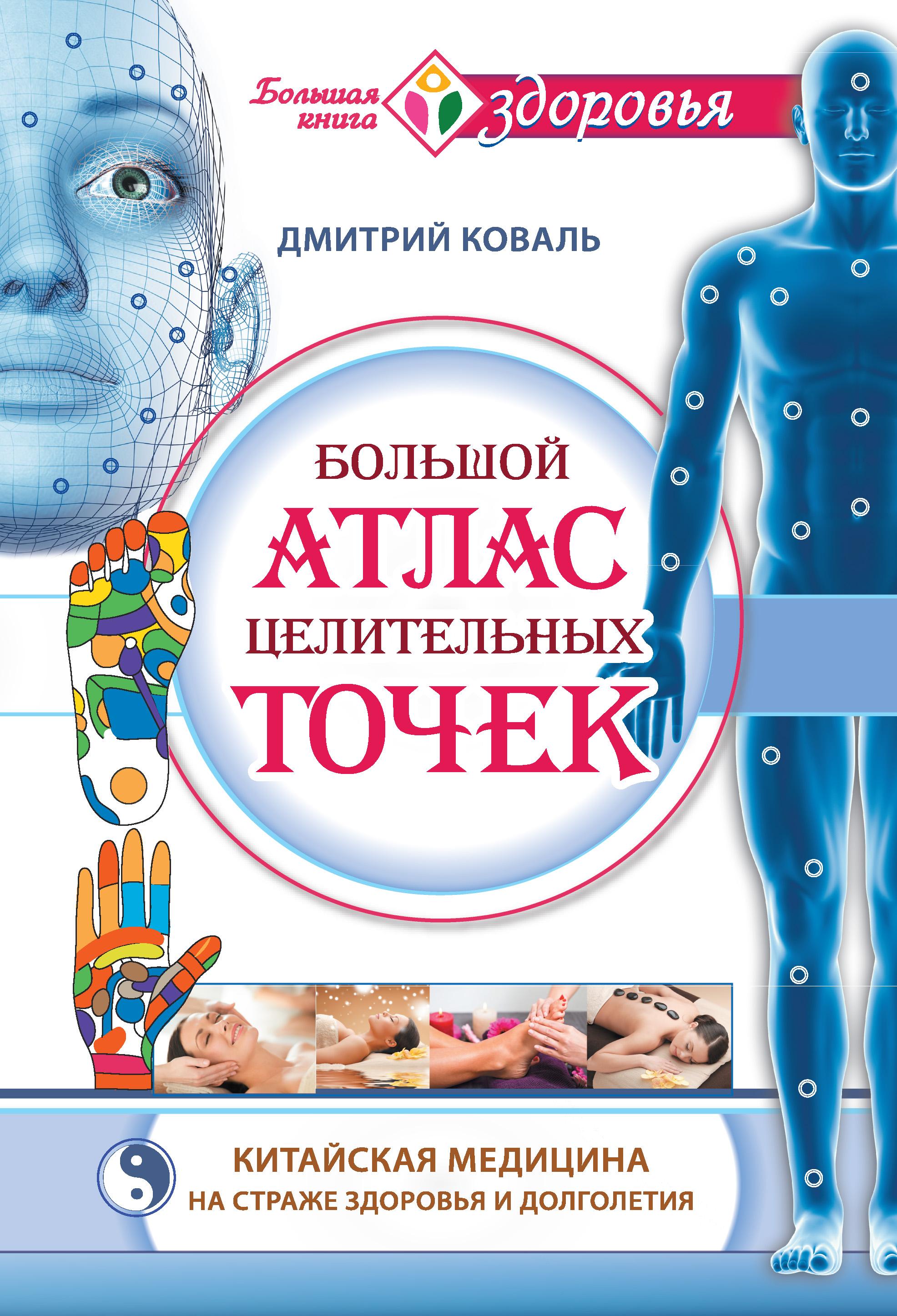 Дмитрий Коваль «Большой атлас целительных точек. Китайская медицина на страже здоровья и долголетия»