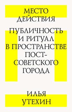 Электронная книга «Место действия. Публичность и ритуал в пространстве постсоветского города»