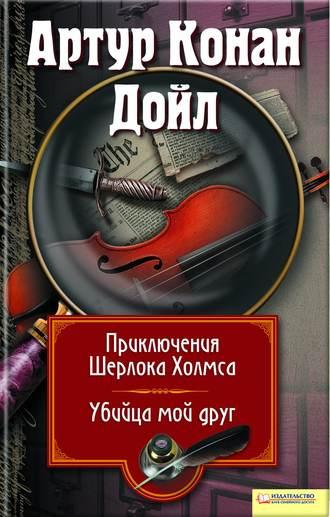 Купить Приключения Шерлока Холмса. Мой друг, убийца (сборник) – Артур Конан Дойл 978-966-14-1800-3, 978-966-14-1804-1, 978-966-14-0320-7, 978-5-9910-0758-0