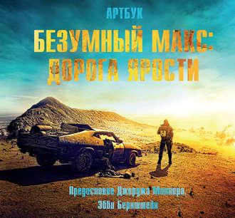 Купить Безумный Макс: Дорога ярости. Артбук / The Art of Mad Max: Fury Road – Эбби Бернштейн 978-5-699-83170-8