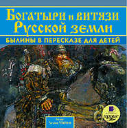 Богатыри и витязи Русской земли. Былины в пересказе для детей