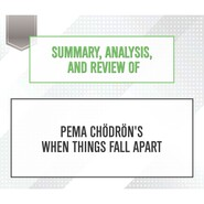 Summary, Analysis, and Review of Pema Chodron\'s When Things Fall Apart (Unabridged)