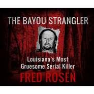 The Bayou Strangler - Louisiana\'s Most Gruesome Serial Killer (Unabridged)