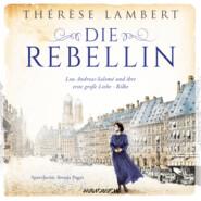 Die Rebellin - Lou Andreas-Salomé und ihre erste große Liebe - Rilke (Ungekürzt)