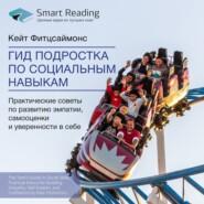 Ключевые идеи книги: Гид подростка по социальным навыкам. Практические советы по развитию эмпатии, самооценки и уверенности в себе. Кейт Фитцсаймонс