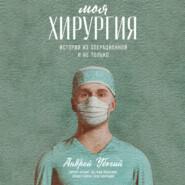 Моя хирургия. Истории из операционной и не только