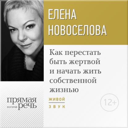 Лекция «Как перестать быть жертвой и начать жить собственной жизнью», Елена Новоселова