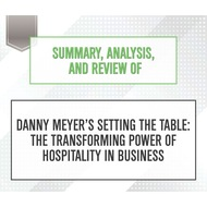 Summary, Analysis, and Review of Danny Meyer\'Äôs Setting the Table: The Transforming Power of Hospitality in Business (Unabridged)