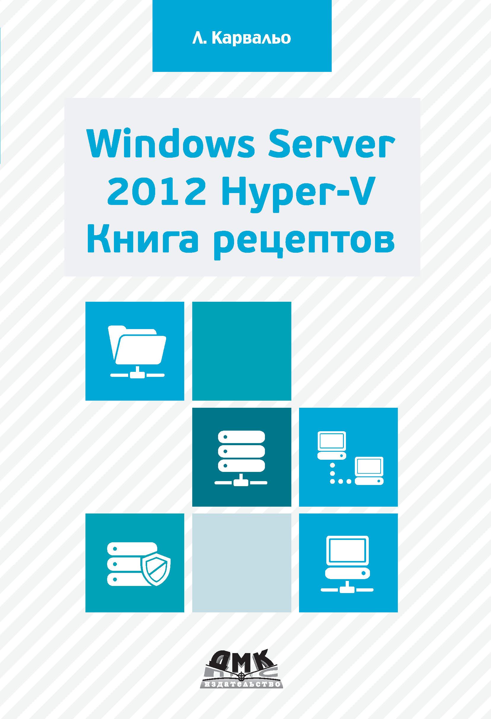 Леандро Карвальо Windows Server 2012 Hyper-V. Книга рецептов david elfassy mastering microsoft exchange server 2013