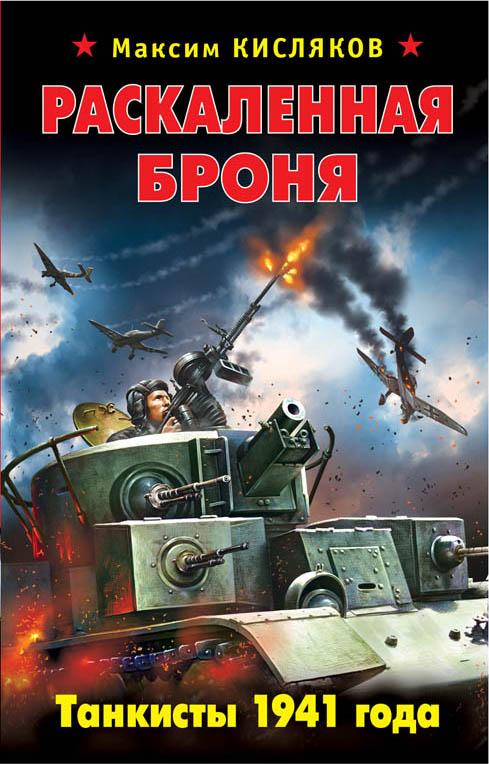 Максим Кисляков Раскаленная броня. Танкисты 1941 года яростный поход танковый ад 1941 года