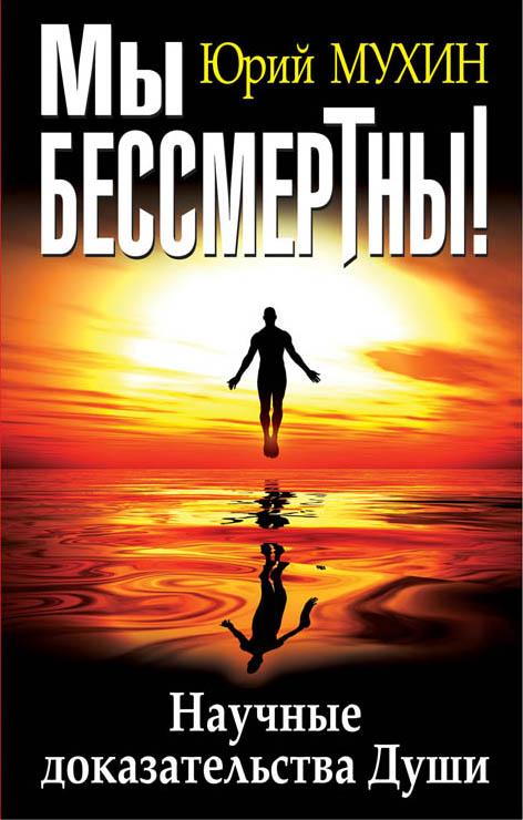 Юрий Мухин Мы бессмертны! Научные доказательства Души
