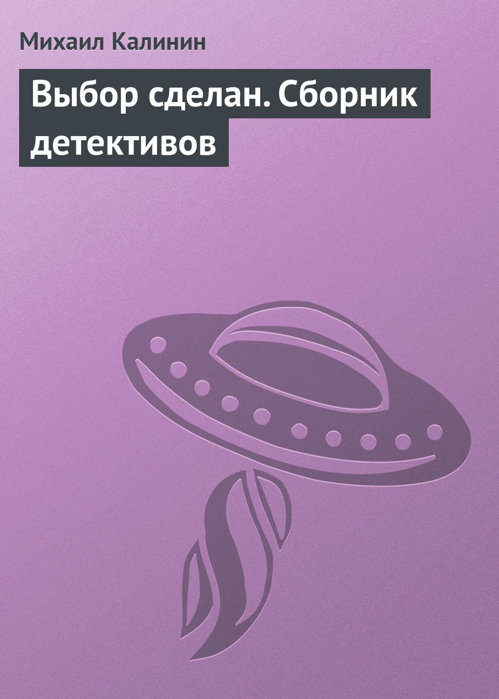 Михаил Калинин Выбор сделан (сборник) jd коллекция дефолт дефолт
