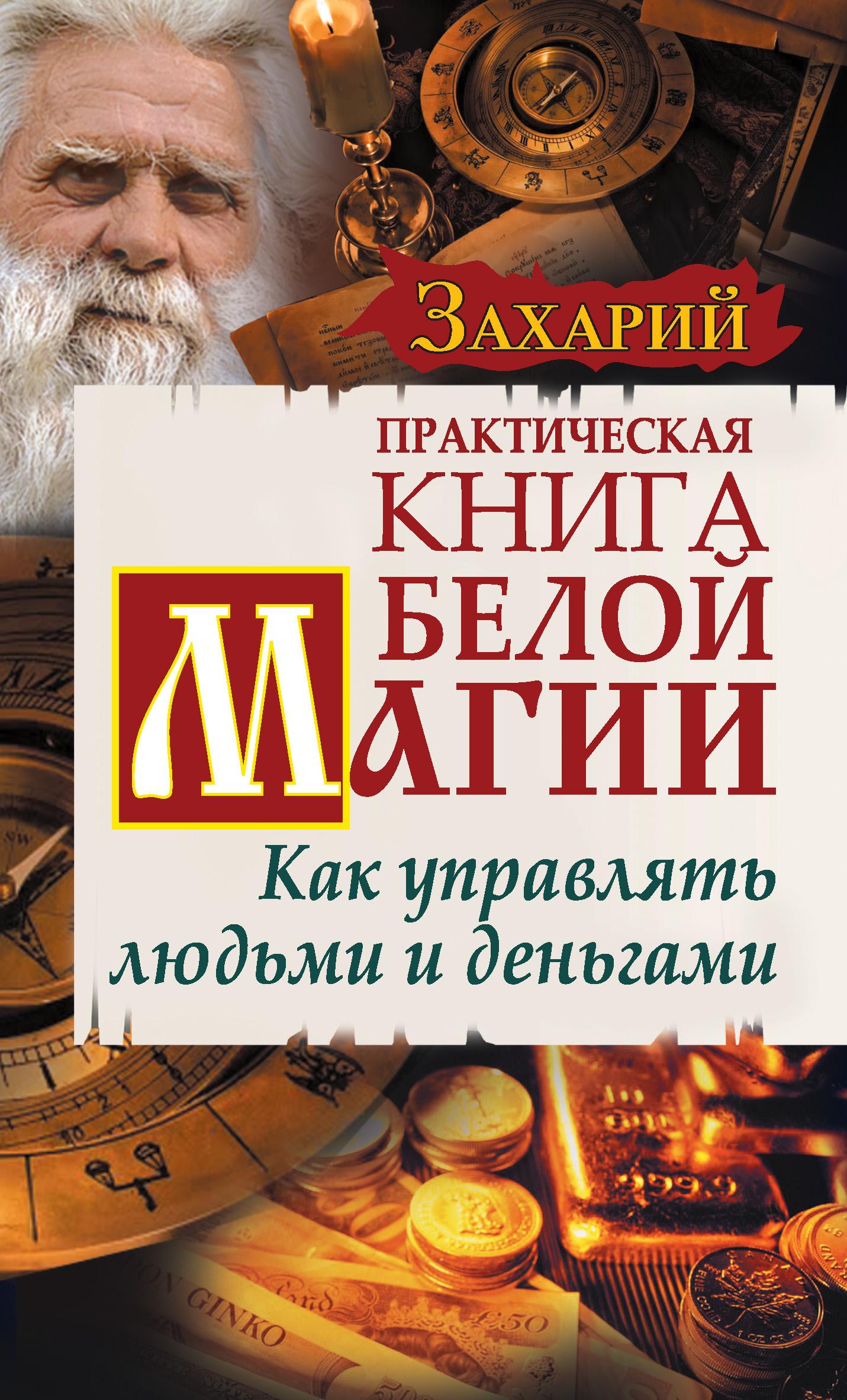 Захарий Практическая Книга Белой магии. Как управлять людьми и деньгами захарий большая книга белой магии