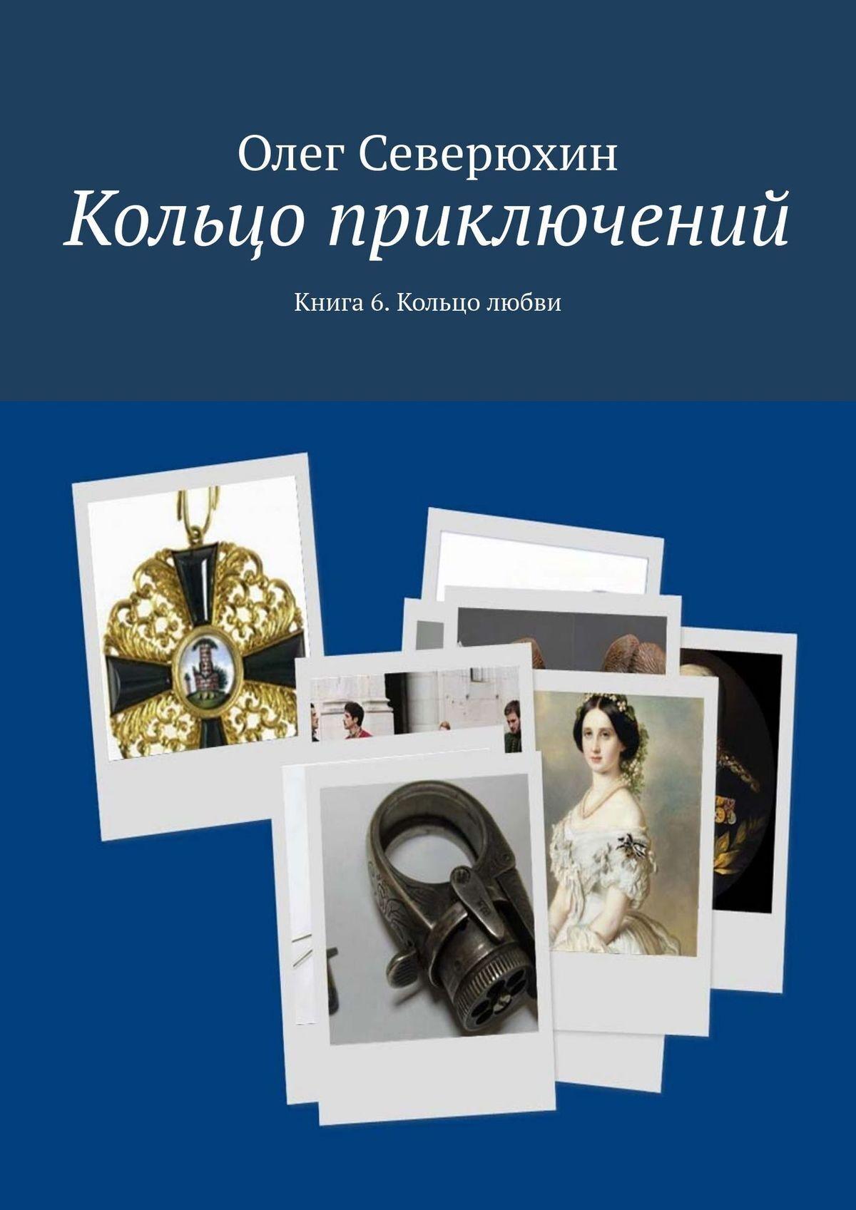 Олег Васильевич Северюхин Кольцо приключений. Книга 6. Кольцо любви цена