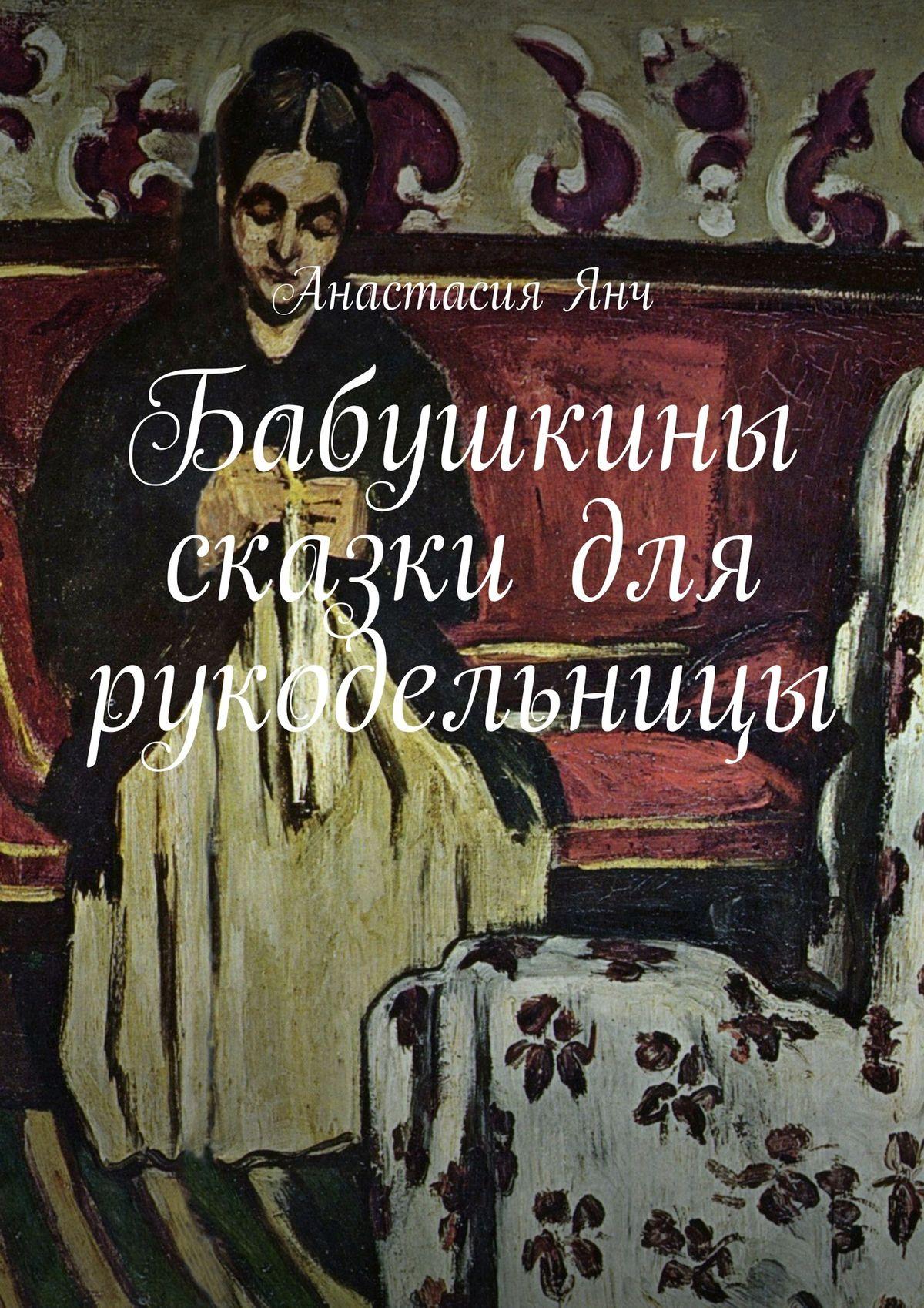 Анастасия Прановна Янч Бабушкины сказки для рукодельницы анастасия демишкевич совушкины сказки