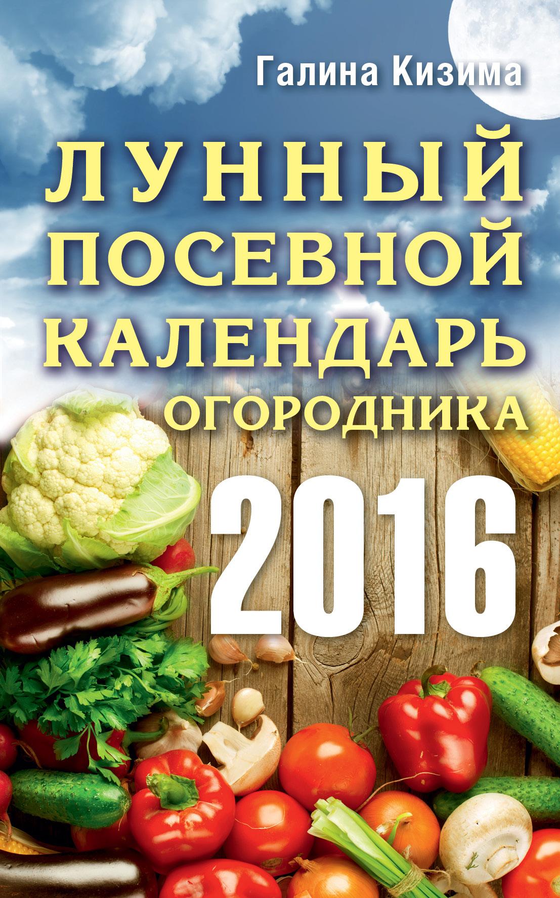 Галина Кизима Лунный посевной календарь огородника на 2016 год цена 2017