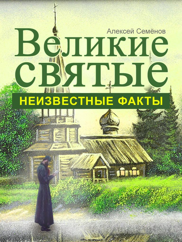 Алексей Семенов Великие святые. Неизвестные факты шевкунов т несвятые святые и другие рассказы