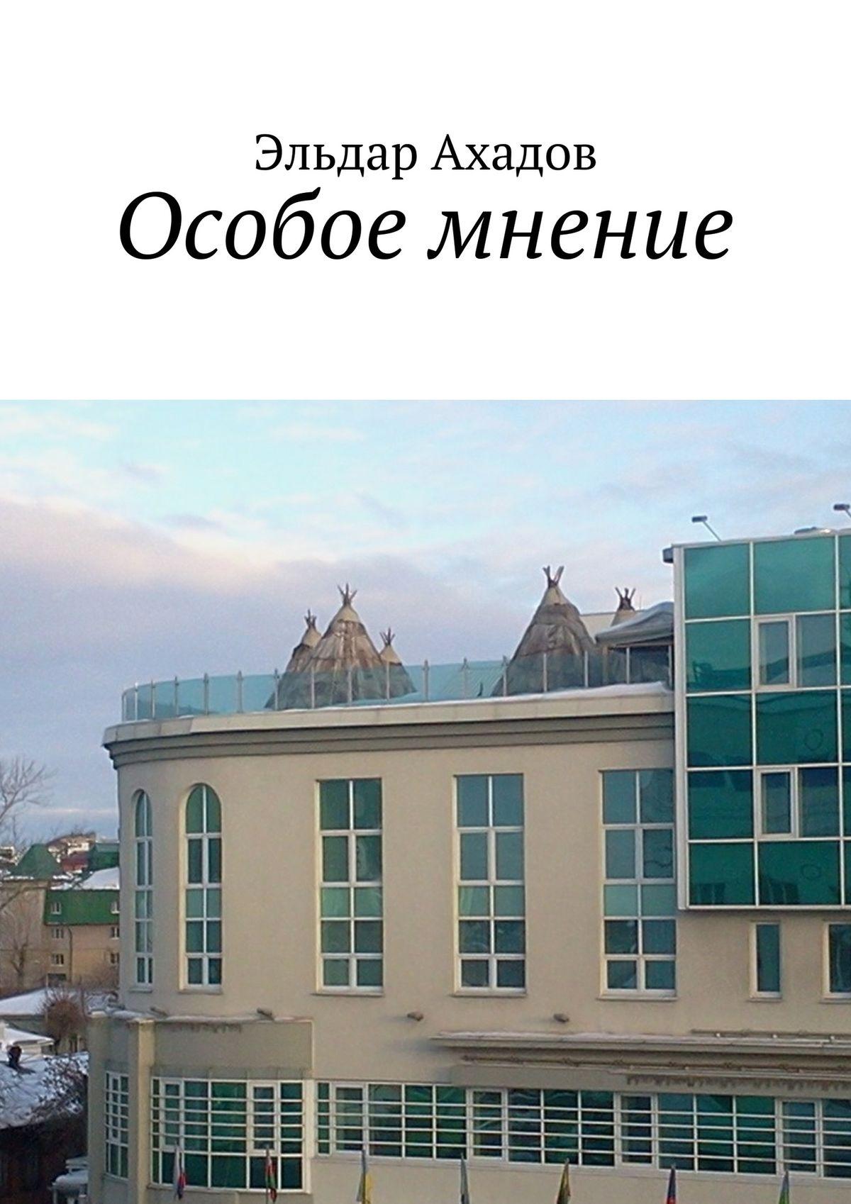 Эльдар Алихасович Ахадов Особое мнение эльдар ахадов книга странствий том первый