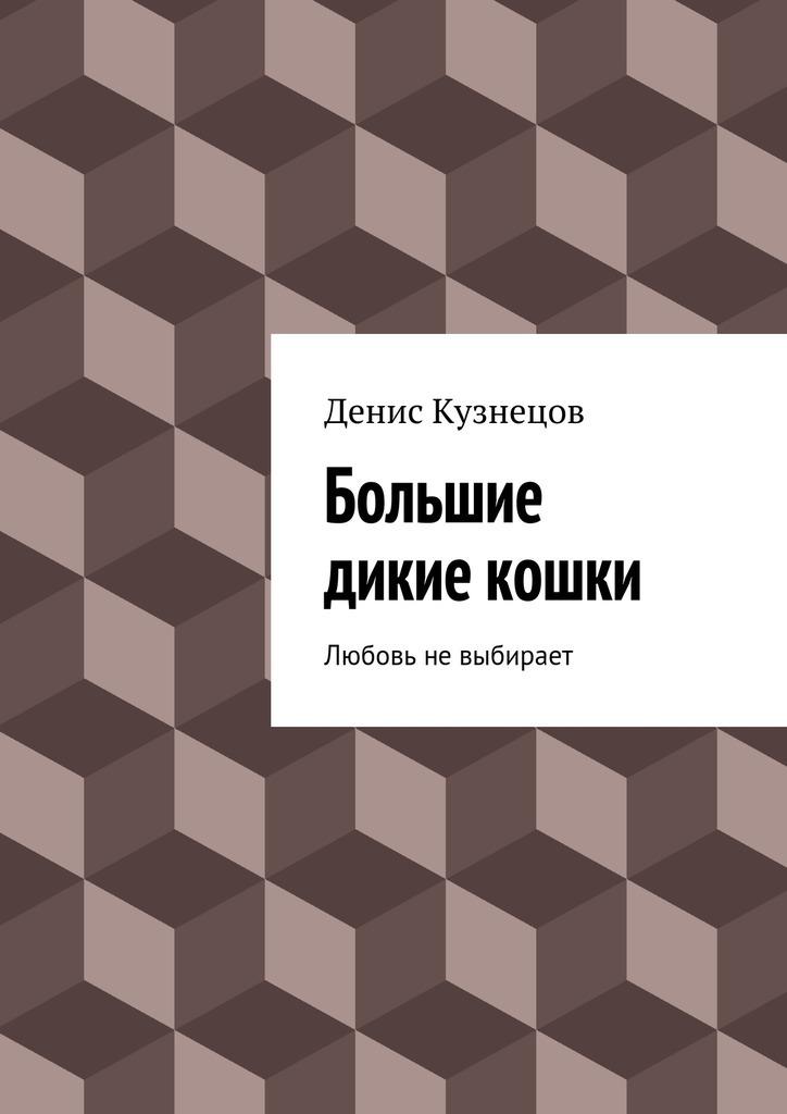 Денис Кузнецов Большие дикие кошки