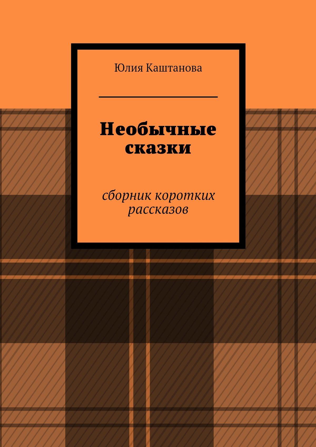 Юлия Каштанова Необычные сказки кузьмин с сост старые добрые сказки