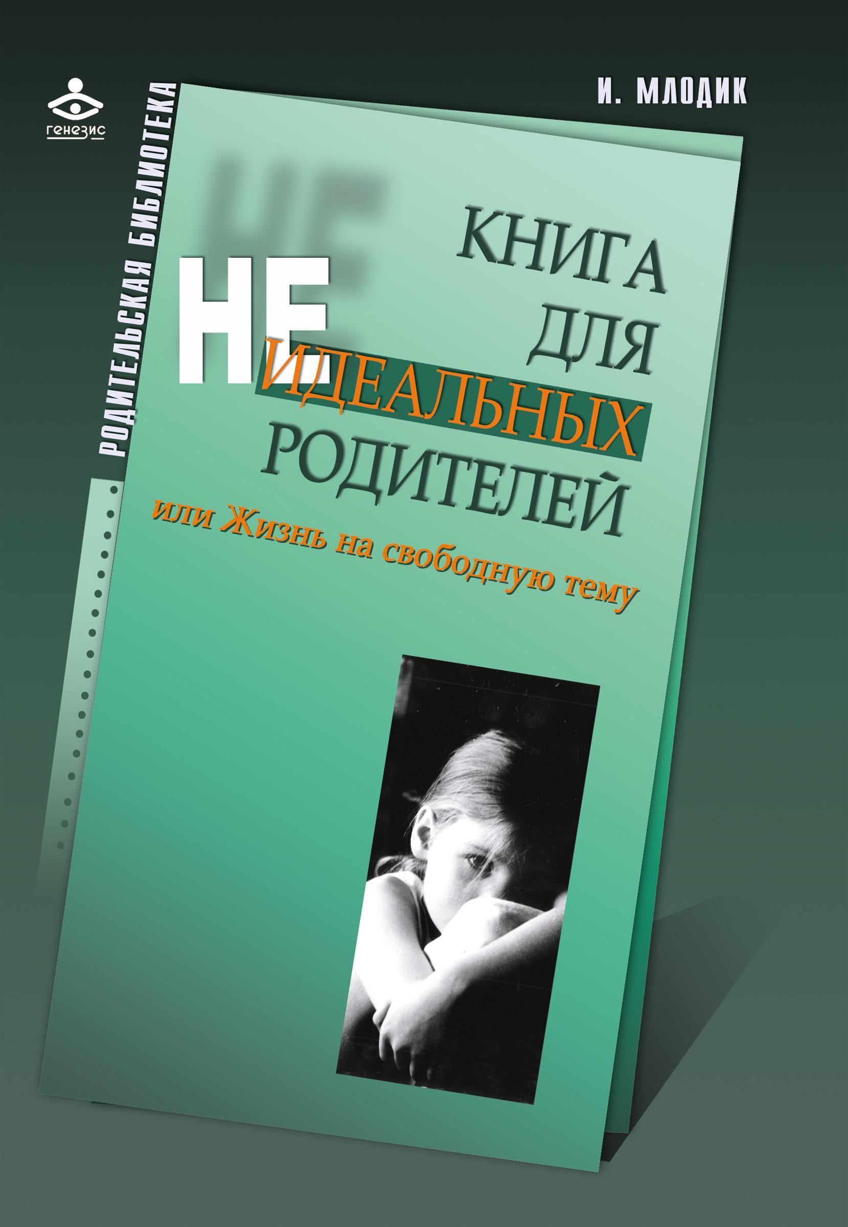Фото - Ирина Млодик Книга для неидеальных родителей, или Жизнь на свободную тему млодик и книга для неидеальных родителей
