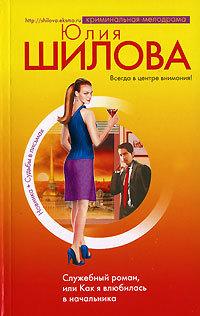 Юлия Шилова Служебный роман, или Как я влюбилась в начальника